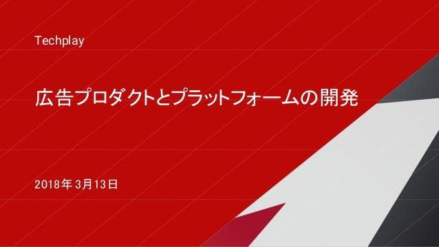 広告プロダクトとプラットフォームの開発 Techplay 2018年 3月13日