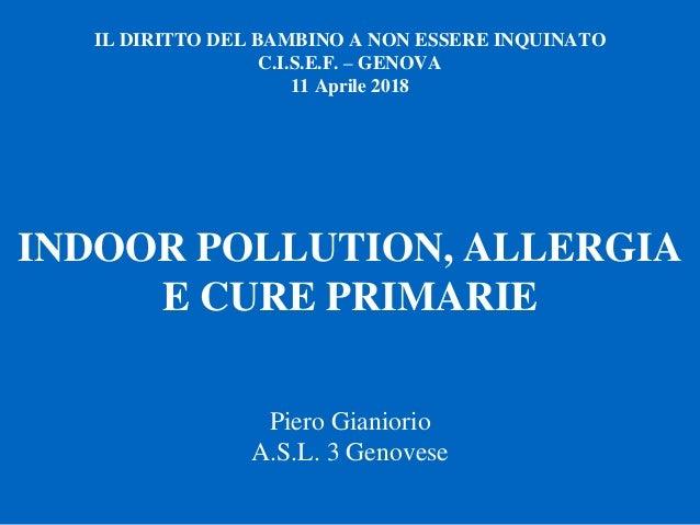 INDOOR POLLUTION, ALLERGIA E CURE PRIMARIE IL DIRITTO DEL BAMBINO A NON ESSERE INQUINATO C.I.S.E.F. – GENOVA 11 Aprile 201...