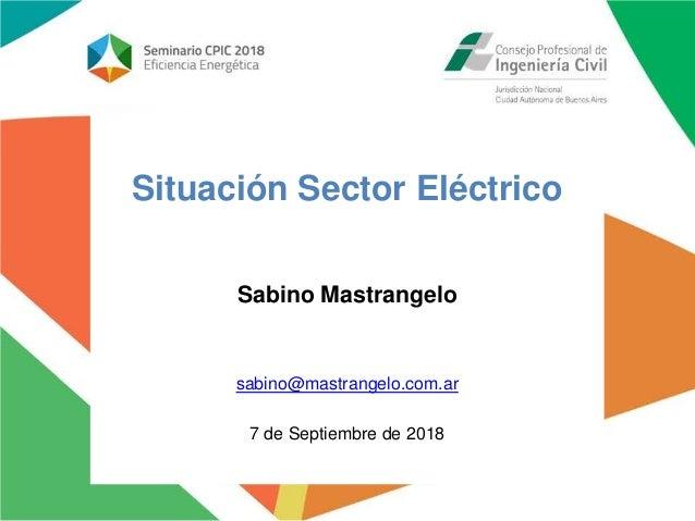 Situación Sector Eléctrico Sabino Mastrangelo sabino@mastrangelo.com.ar 7 de Septiembre de 2018