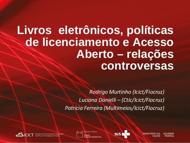Livros eletrônicos, políticas de licenciamento e Acesso Aberto – relações controversas Rodrigo Murtinho (Icict/Fiocruz) Lu...