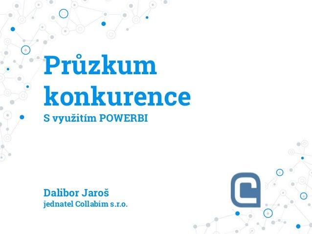 Průzkum konkurence S využitím POWERBI Dalibor Jaroš jednatel Collabim s.r.o.