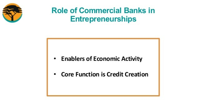 Role of Commercial Banks in Entrepreneurships • Enablers of Economic Activity • Core Function is Credit Creation