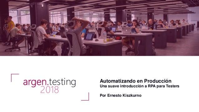 Automatizando en Producción Una suave introducción a RPA para Testers Por Ernesto Kiszkurno argen.testing 2018