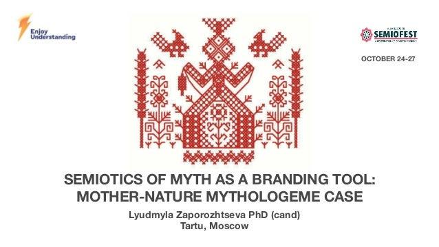 SEMIOTICS OF MYTH AS A BRANDING TOOL: MOTHER-NATURE MYTHOLOGEME CASE Lyudmyla Zaporozhtseva PhD (cand) Tartu, Moscow OCTO...