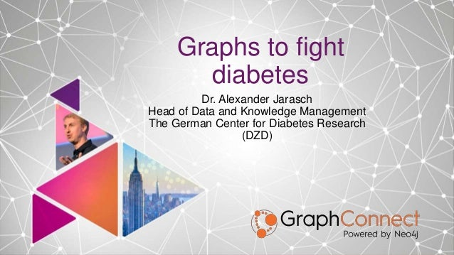 Graphs to fight diabetes Dr. Alexander Jarasch Head of Data and Knowledge Management The German Center for Diabetes Resear...