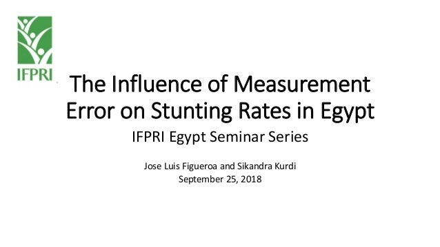 The Influence of Measurement Error on Stunting Rates in Egypt IFPRI Egypt Seminar Series Jose Luis Figueroa and Sikandra K...