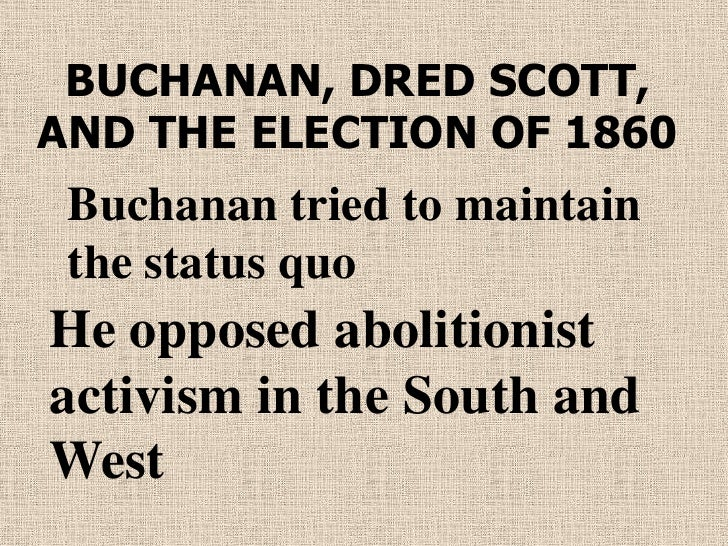 BUCHANAN, DRED SCOTT,AND THE ELECTION OF 1860 Buchanan tried to maintain the status quoHe opposed abolitionistactivism in ...