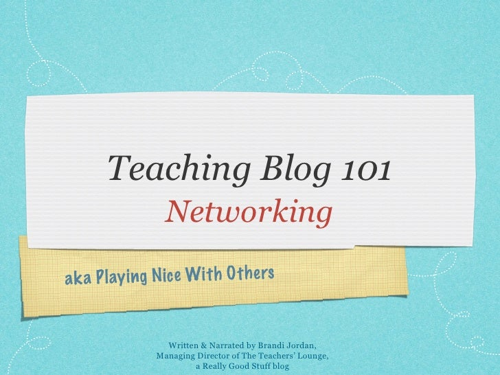 Teaching Blog 101                  Networkinga k a P lay ing N ic e Wit h O th ers                  Written & Narrated by ...