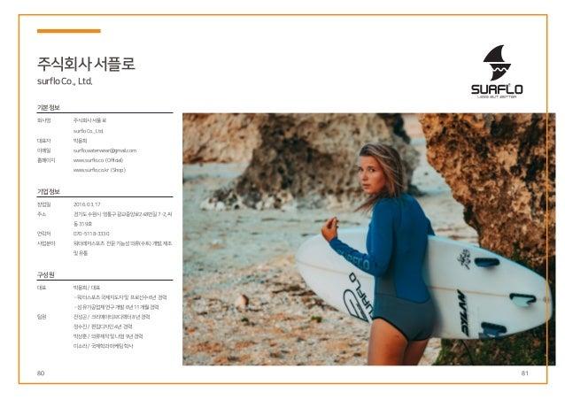 80 81 주식회사서플로 surfloCo.,Ltd. 기본정보 회사명 대표자 이메일 홈페이지 창업일 주소 연락처 사업분야 주식회사서플로 surfloCo.,Ltd. 박용희 surflo.waterwear@gmail.com w...
