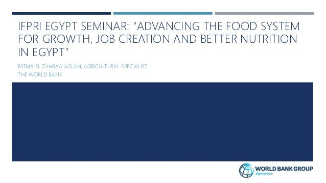 "IFPRI EGYPT SEMINAR: ""ADVANCING THE FOOD SYSTEM FOR GROWTH, JOB CREATION AND BETTER NUTRITION IN EGYPT"" FATMA EL ZAHRAA AG..."