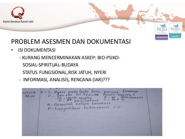 PROBLEM ASESMEN DAN DOKUMENTASI • ISI DOKUMENTASI - KURANG MENCERMINAKAN ASKEP: BIO-PSIKO- SOSIAL-SPIRITUAL-BUDAYA STATUS ...