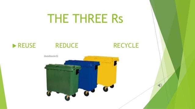 THE THREE Rs  REUSE REDUCE RECYCLE
