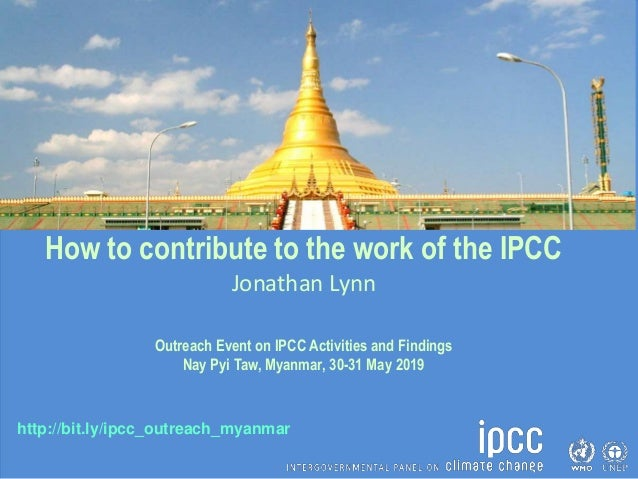 http://bit.ly/ipcc_outreach_myanmar How to contribute to the work of the IPCC Jonathan Lynn Outreach Event on IPCC Activit...