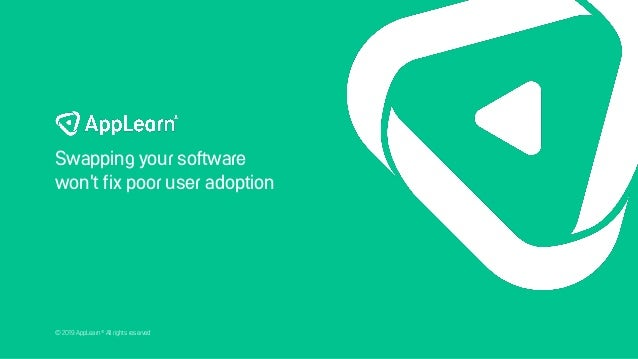 © 2019 AppLearn® All rights reserved Swapping your software won't fix poor user adoption
