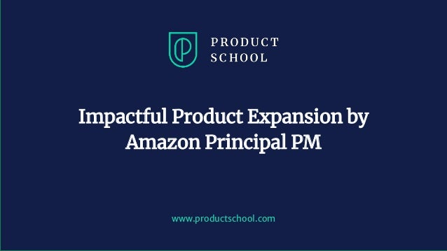 www.productschool.com Impactful Product Expansion by Amazon Principal PM