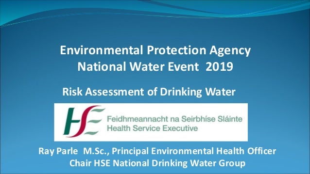 Environmental Protection Agency National Water Event 2019 Risk Assessment of Drinking Water Ray Parle M.Sc., Principal Env...