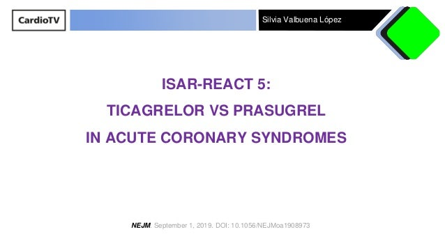 Silvia Valbuena López ISAR-REACT 5: TICAGRELOR VS PRASUGREL IN ACUTE CORONARY SYNDROMES NEJM. September 1, 2019. DOI: 10.1...