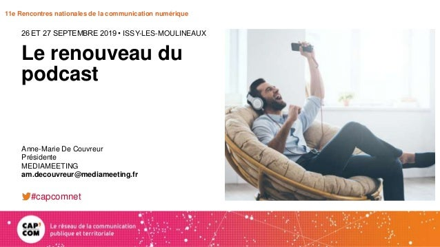 11e Rencontres nationales de la communication numérique Le renouveau du podcast 26 ET 27 SEPTEMBRE 2019 • ISSY-LES-MOULINE...