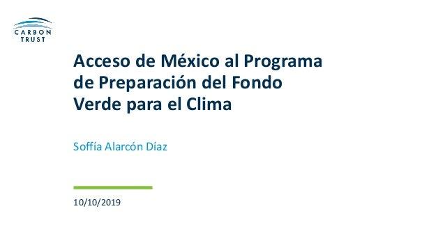 Acceso de México al Programa de Preparación del Fondo Verde para el Clima Soffía Alarcón Díaz 10/10/2019