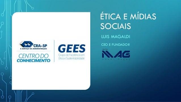 ÉTICA E MÍDIAS SOCIAIS LUIS MAGALDI CEO E FUNDADOR