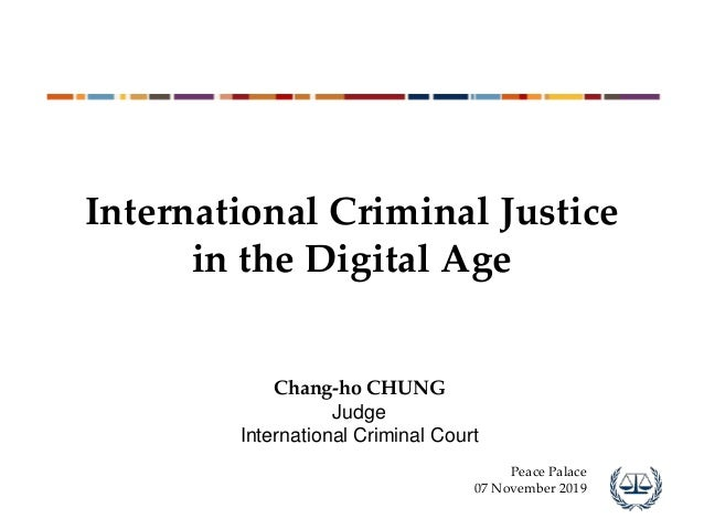International Criminal Justice in the Digital Age Chang-ho CHUNG Judge International Criminal Court Peace Palace 07 Novemb...