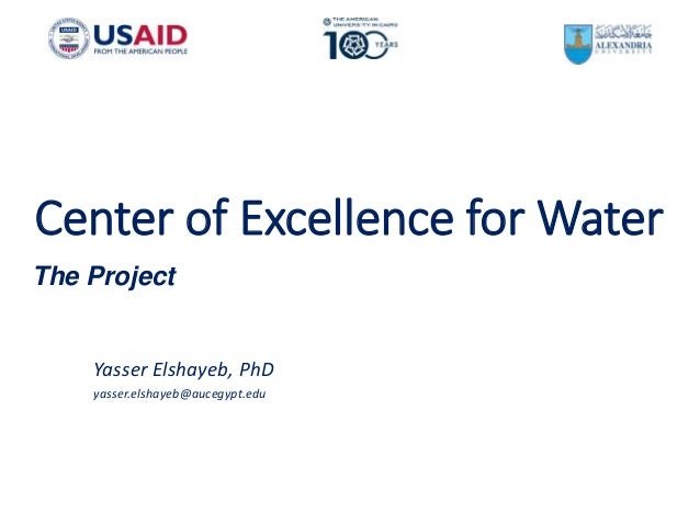 Center of Excellence for Water Yasser Elshayeb, PhD yasser.elshayeb@aucegypt.edu The Project