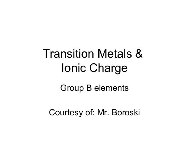 Transition Metals & Ionic Charge Group B elements Courtesy of: Mr. Boroski