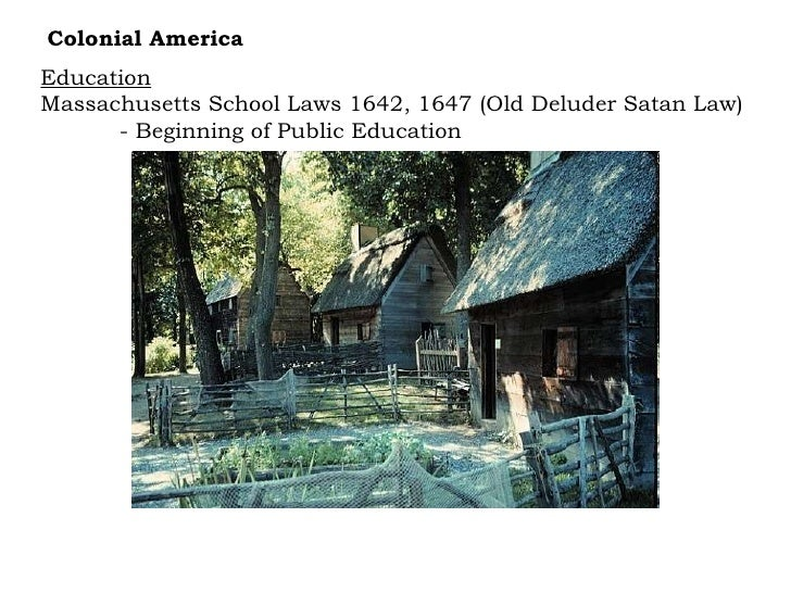 Education Massachusetts School Laws 1642, 1647 (Old Deluder Satan Law) - Beginning of Public Education Colonial America
