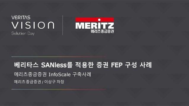 베리타스 SANless를 적용한 증권 FEP 구성 사례 메리츠종금증권 InfoScale 구축사례 메리츠종금증권 / 이상구 차장