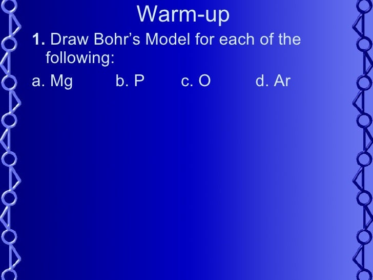 Warm-up <ul><li>1.  Draw Bohr's Model for each of the following: </li></ul><ul><li>a. Mg    b. P  c. O d. Ar </li></ul>