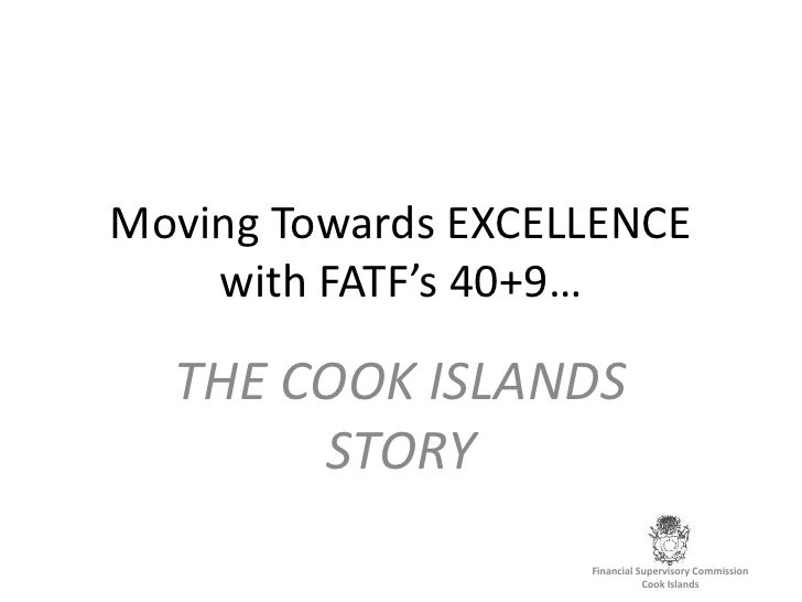 Moving Towards EXCELLENCE with FATF's 40+9…<br />THE COOK ISLANDS STORY<br />Financial Supervisory Commission<br />Cook Is...