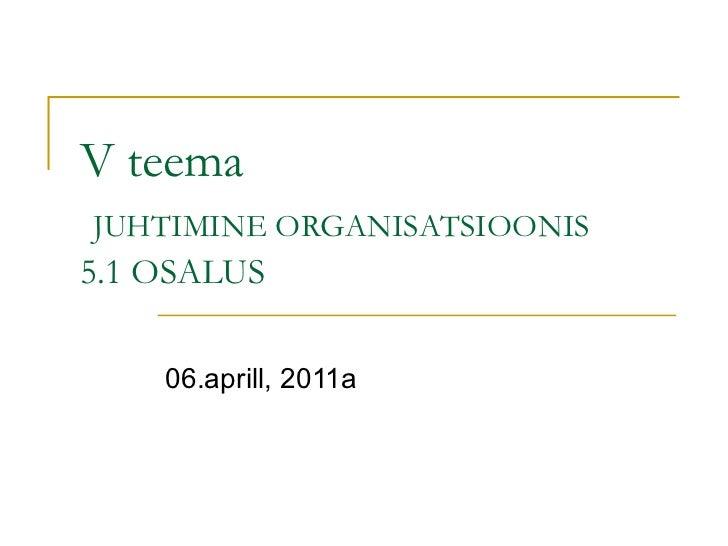 V teema   JUHTIMINE ORGANISATSIOONIS 5.1 OSALUS 06.aprill, 2011a
