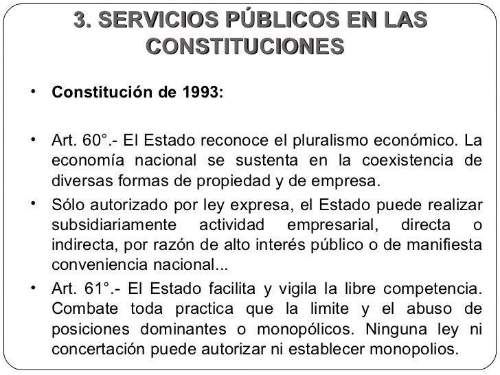 3. SERVICIOS PÚBLICOS EN LAS CONSTITUCIONES  <ul><li>Constitución de 1993:  </li></ul><ul><li>Art. 60°.- El Estado reconoc...