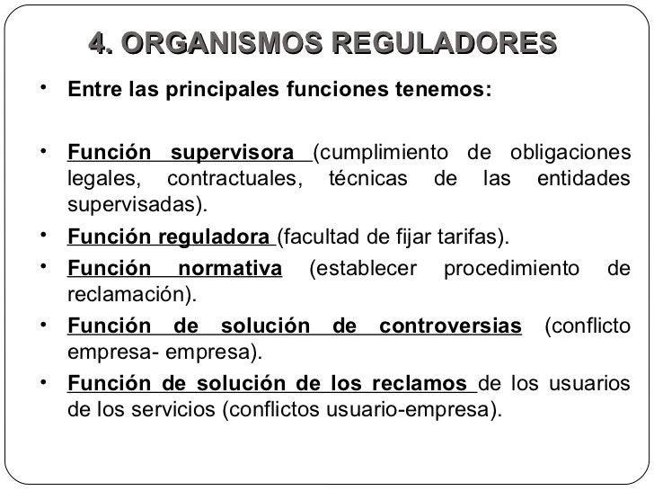 4. ORGANISMOS REGULADORES  <ul><li>Entre las principales funciones tenemos:  </li></ul><ul><li>Función supervisora  (cumpl...
