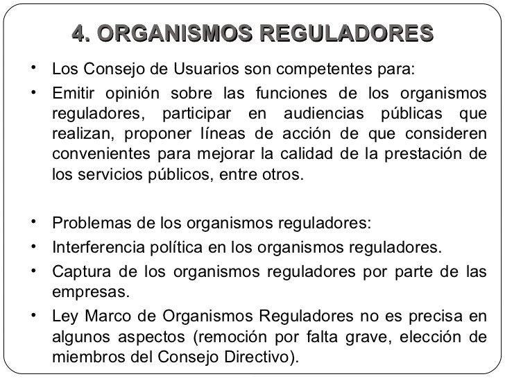 4. ORGANISMOS REGULADORES <ul><li>Los Consejo de Usuarios son competentes para:  </li></ul><ul><li>Emitir opinión sobre la...