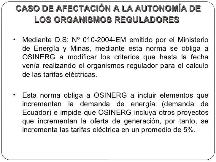 CASO DE AFECTACIÓN A LA AUTONOMÍA DE LOS ORGANISMOS REGULADORES   <ul><li>Mediante D.S: Nº 010-2004-EM emitido por el Mini...