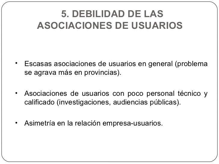 5. DEBILIDAD DE LAS ASOCIACIONES DE USUARIOS  <ul><li>Escasas asociaciones de usuarios en general (problema se agrava más ...