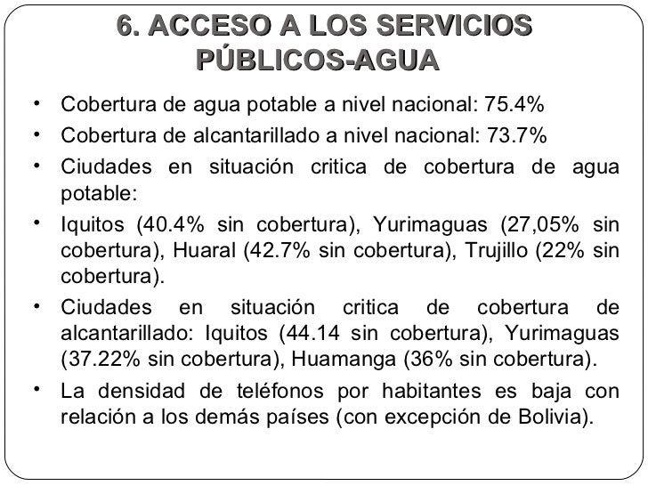 6. ACCESO A LOS SERVICIOS PÚBLICOS-AGUA  <ul><li>Cobertura de agua potable a nivel nacional: 75.4%  </li></ul><ul><li>Cobe...