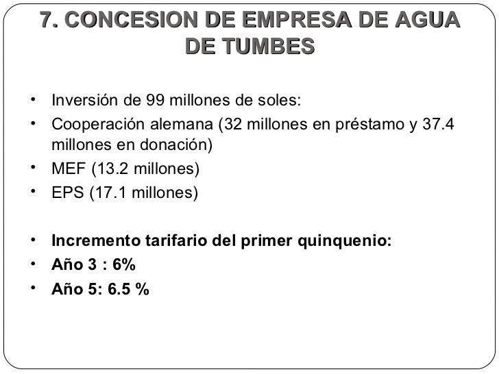 7. CONCESION DE EMPRESA DE AGUA DE TUMBES <ul><li>Inversión de 99 millones de soles: </li></ul><ul><li>Cooperación alemana...