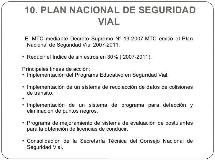 10. PLAN NACIONAL DE SEGURIDAD VIAL  <ul><li>El MTC mediante Decreto Supremo Nº 13-2007-MTC emitió el Plan Nacional de Seg...