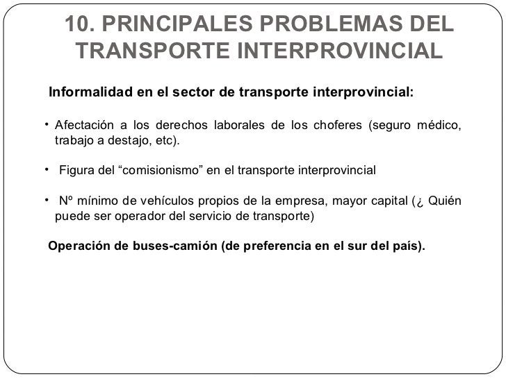 10. PRINCIPALES PROBLEMAS DEL TRANSPORTE INTERPROVINCIAL <ul><li>Informalidad en el sector de transporte interprovincial: ...