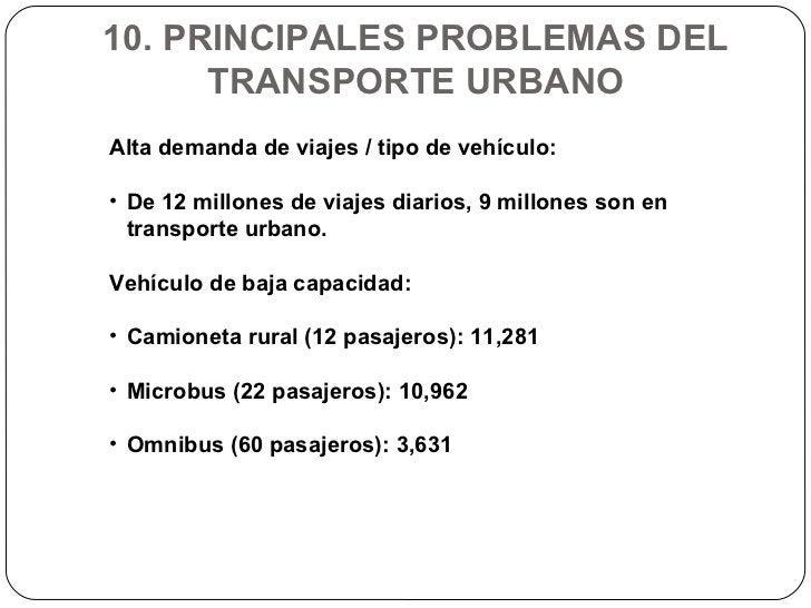 10. PRINCIPALES PROBLEMAS DEL TRANSPORTE URBANO <ul><li>Alta demanda de viajes / tipo de vehículo: </li></ul><ul><li>De 12...