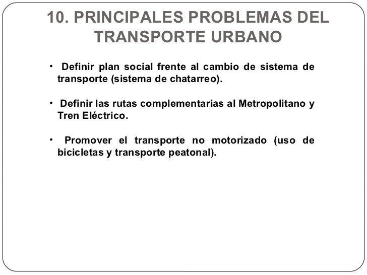 10. PRINCIPALES PROBLEMAS DEL TRANSPORTE URBANO <ul><li>Definir plan social frente al cambio de sistema de transporte (sis...