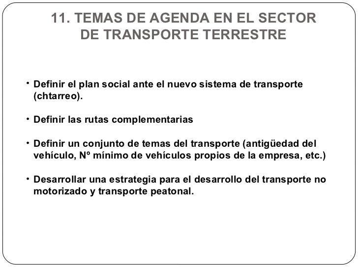 11. TEMAS DE AGENDA EN EL SECTOR DE TRANSPORTE TERRESTRE <ul><li>Definir el plan social ante el nuevo sistema de transport...