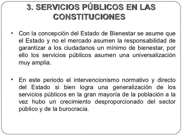 3. SERVICIOS PÚBLICOS EN LAS CONSTITUCIONES  <ul><li>Con la concepción del Estado de Bienestar se asume que el Estado y no...