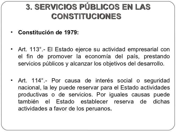 3. SERVICIOS PÚBLICOS EN LAS CONSTITUCIONES  <ul><li>Constitución de 1979:  </li></ul><ul><li>Art. 113°.- El Estado ejerce...