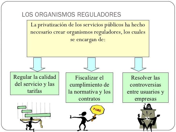 LOS ORGANISMOS REGULADORES <ul><li>La privatización de los servicios públicos ha hecho necesario crear organismos regulado...