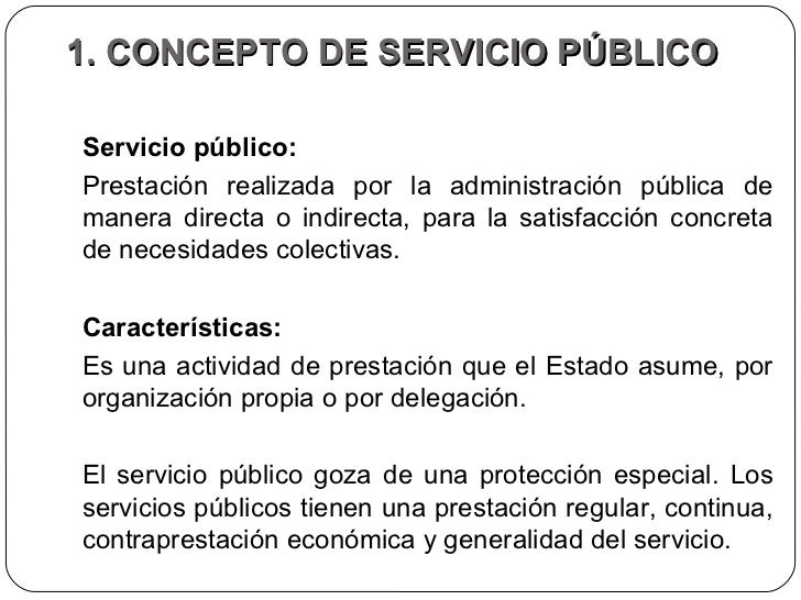 1. CONCEPTO DE SERVICIO PÚBLICO  Servicio público:  Prestación realizada por la administración pública de manera directa o...