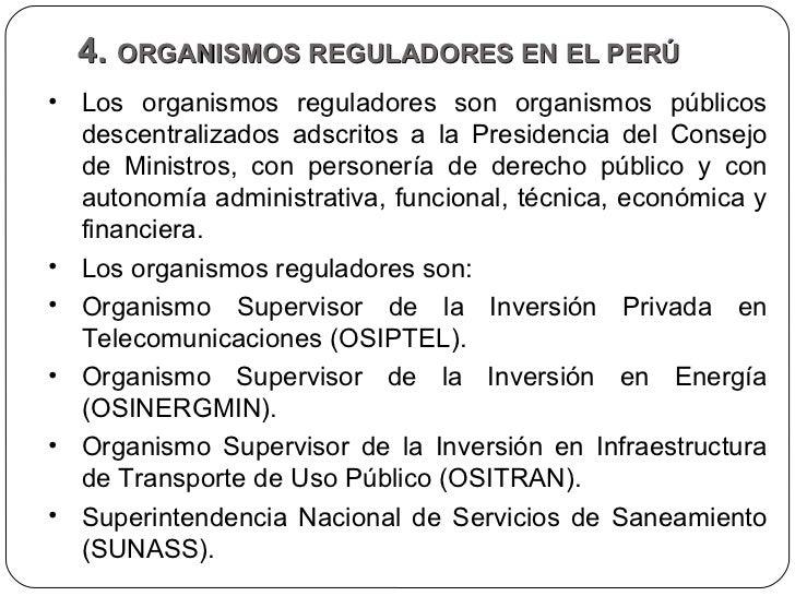 4.  ORGANISMOS REGULADORES EN EL PERÚ  <ul><li>Los organismos reguladores son organismos públicos descentralizados adscrit...