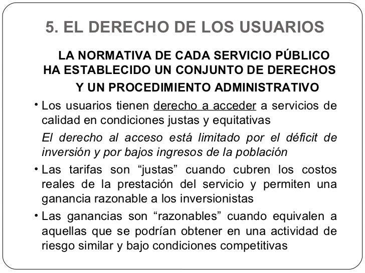 5. EL DERECHO DE LOS USUARIOS  <ul><li>LA NORMATIVA DE CADA SERVICIO PÚBLICO HA ESTABLECIDO UN CONJUNTO DE DERECHOS </li><...